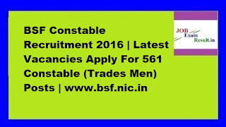 BSF Constable Recruitment 2016 | Latest Vacancies Apply For 561 Constable (Trades Men) Posts | www.bsf.nic.in