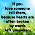 If you love someone tell them, because hearts are often broken by words left unspoken.