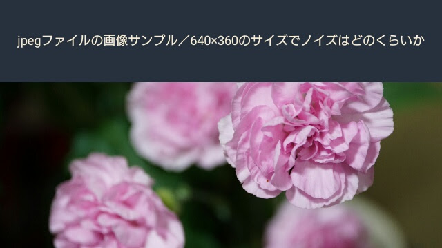jpegファイルのサンプル画像/640×360のサイズでノイズはどのくらいか