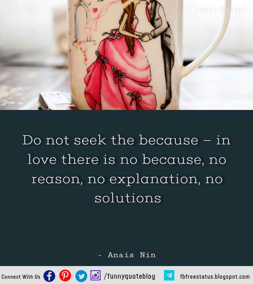 Do not seek the because � in love there is no because, no reason, no explanation, no solutions - Anais Nin Quote