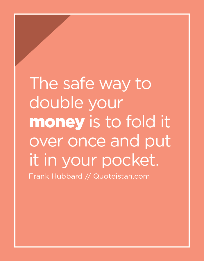 The safe way to double your money is to fold it over once and put it in your pocket.
