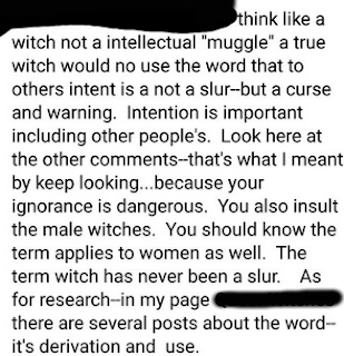 "Text: thing like a witch not a intellectual ""muggle"" a true witch would no use the word that to others intent is a not a slur--but a curse and a warning. Intention is important including other people's. Look here at all the other comments--that's what I meant by keep looking...because your ignorance is dangerous. You also insult the male witches. You should know the term applies to women as well. The term witch has never been a slur. As for research--in my page [redacted] there are several posts about the word--it's derivation and use."