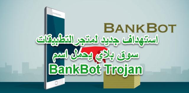 استهداف جديد لمتجرالتطبيقات سوق بلاي يحمل اسم BankBot Trojan
