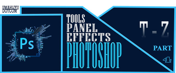 Part 4. T - Z | Nama, Jenis dan Fungsi Tools, Panel, Effects Pada Photoshop