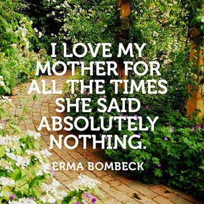 Quote I love my mother for all the times she said absolutely nothing. Erma Bombeck  marchmatron.com