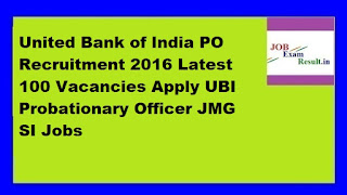 United Bank of India PO Recruitment 2016 Latest 100 Vacancies Apply UBI Probationary Officer JMG SI Jobs
