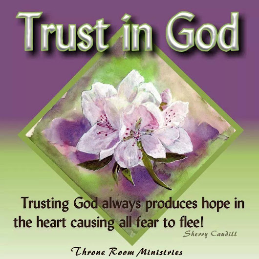 Trusting God always produces hope in the heart causing all fear to flee!