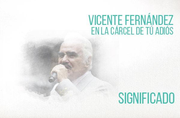 En La Cárcel de Tú Adiós significado de la canción Vicente Fernández Chente.