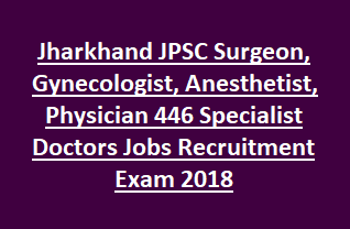 Jharkhand JPSC Surgeon, Gynecologist, Anesthetist, Physician 446 Specialist Doctors Govt Jobs Recruitment Exam Notification 2018