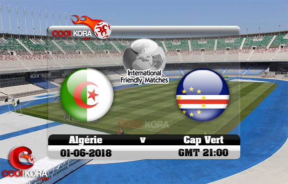 مشاهدة مباراة الجزائر والرأس الأخضر اليوم 1-6-2018 مباراة ودية