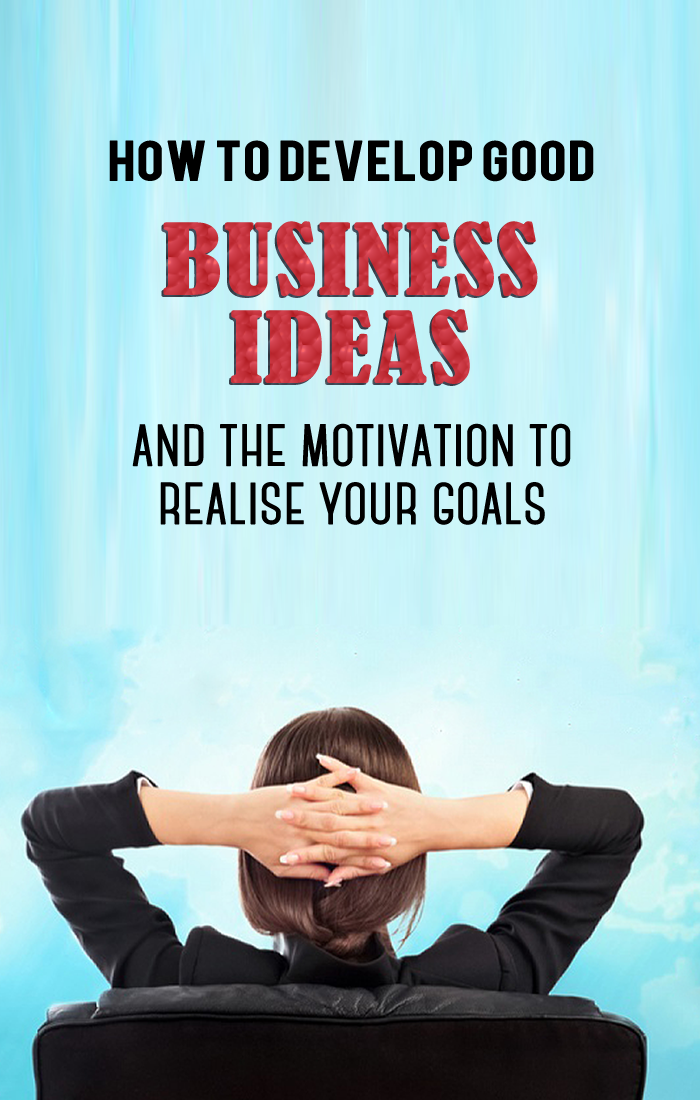 How To Develop Good Business Ideas And The Motivation To Realise Your Goals