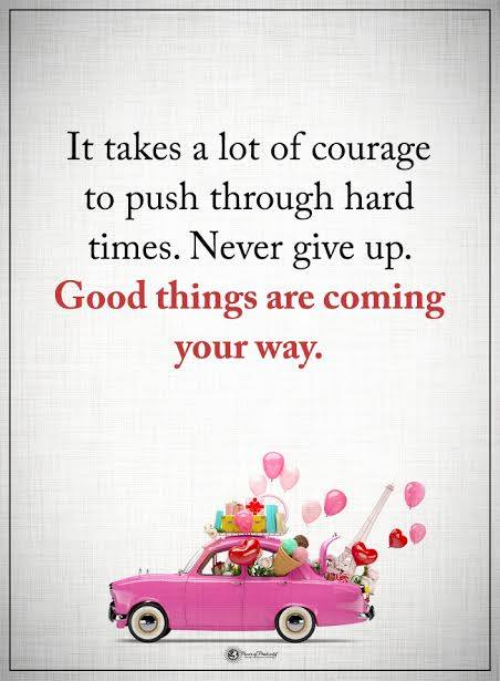 It takes a lot of courage to push through hard times never give up good things are coming your way. Quotes about life