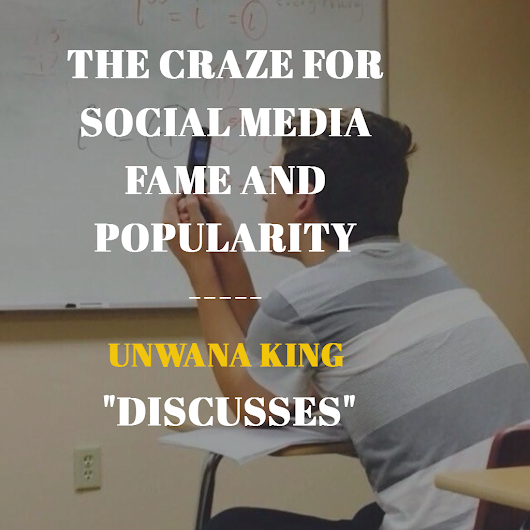 THE CRAZE FOR SOCIAL MEDIA FAME AND POPULARITY - UNWANA KING DISCUSSES