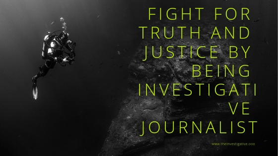 Fight For Truth and Justice by Being Investigative Journalist