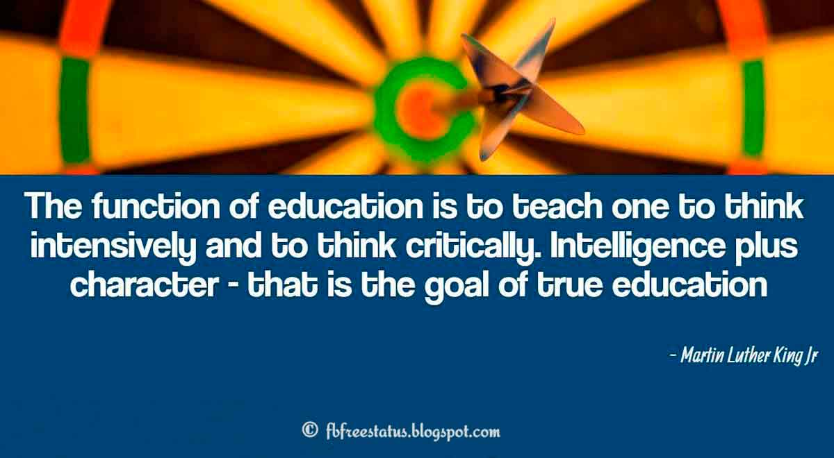 "Education Quote: ""The function of education is to teach one to think intensively and to think critically. Intelligence plus character - that is the goal of true education"" - Martin Luther King Jr"