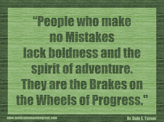 "Featured in our 34 Inspirational Quotes How To Fail Your Way To Success: ""People who make no mistakes lack boldness and the spirit of adventure. They are the brakes on the wheels of progress."" - Dr. Dale E. Turner"