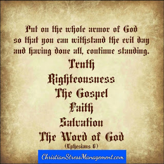 Put on the whole armor of God so that you can withstand the evil day and having done all, continue standing - truth, righteousness, the Gospel, faith, salvation and the Word of God (Ephesians 6)