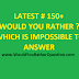 Latest # 150+ Would You Rather ? Which is Impossible To Answer