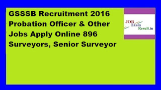 GSSSB Recruitment 2016 Probation Officer & Other Jobs Apply Online 896 Surveyors, Senior Surveyor