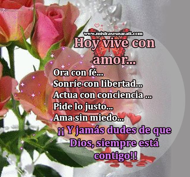 Hoy vive con amor... Ora con fé...Sonríe con libertad...Actua con conciencia ... Pide lo justo...Ama sin miedo... ¡¡ Y jamás dudes de que Dios, siempre está contigo!!