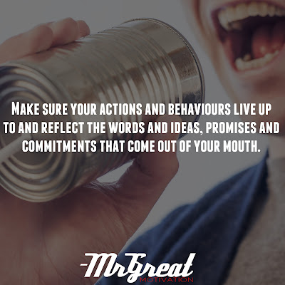 Make sure your actions and behaviours live up to and reflect the words and ideas, promises and commitments that come out of your mouth - Steve Farber