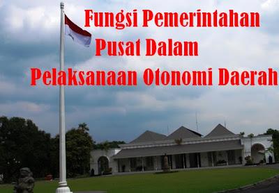 3 Fungsi Pemerintahan Pusat Dalam Pelaksanaan Otonomi Daerah