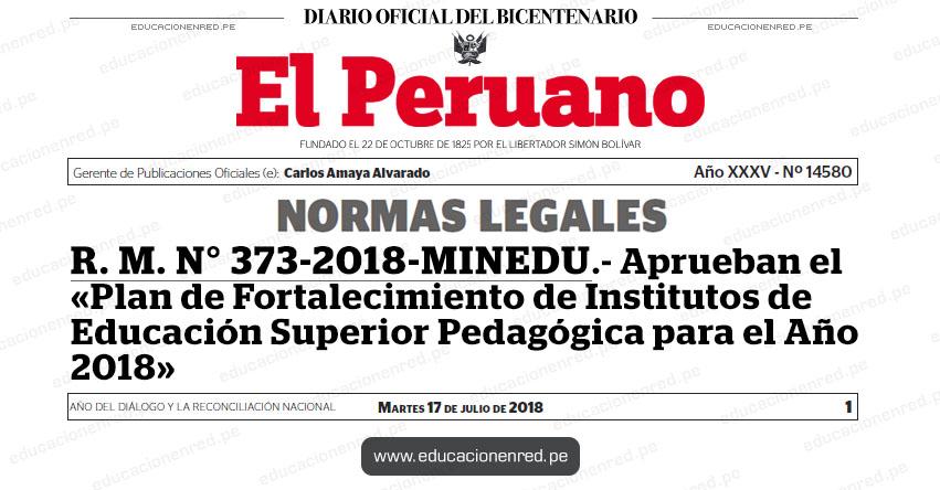 R. M. N° 373-2018-MINEDU - Aprueban el «Plan de Fortalecimiento de Institutos de Educación Superior Pedagógica para el Año 2018» www.minedu.gob.pe