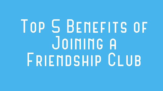 Top 5 Benefits of Joining a Friendship Club