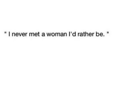 I never met a woman I would rather be