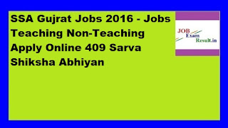 SSA Gujrat Jobs 2016 - Jobs Teaching Non-Teaching Apply Online 409 Sarva Shiksha Abhiyan