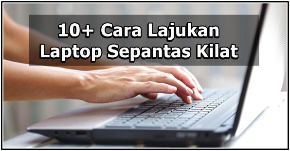 10+ Cara Lajukan Laptop Sepantas Kilat