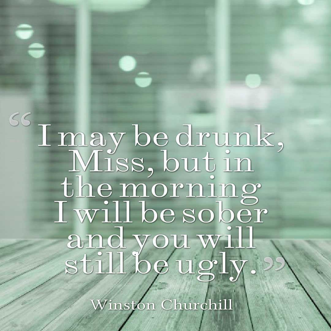 Funny Quotes, I may be drunk, Miss, but in the morning I will be sober and you will still be ugly. ― Winston Churchill