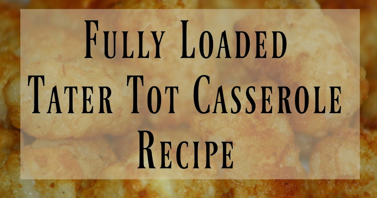 What's for Dinner? Fully Loaded Tater Tot Casserole Recipe
