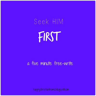 Happy Christian Home: Five Minute Friday: Seek Him FIRST