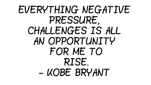 EVERYTHING NEGATIVE  PRESSURE,  CHALLENGES IS ALL  AN OPPORTUNITY  FOR ME TO  RISE.  - KOBE BRYANT