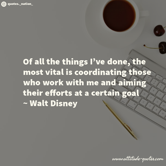 Of all the things I've done, the most vital is coordinating those who work with me and aiming their efforts at a certain goal  ~ Walt Disney