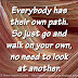 Everybody has their own path. So just go and walk on your own, no need to look at another.