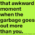 That awkward moment when the garbage goes out more than you.
