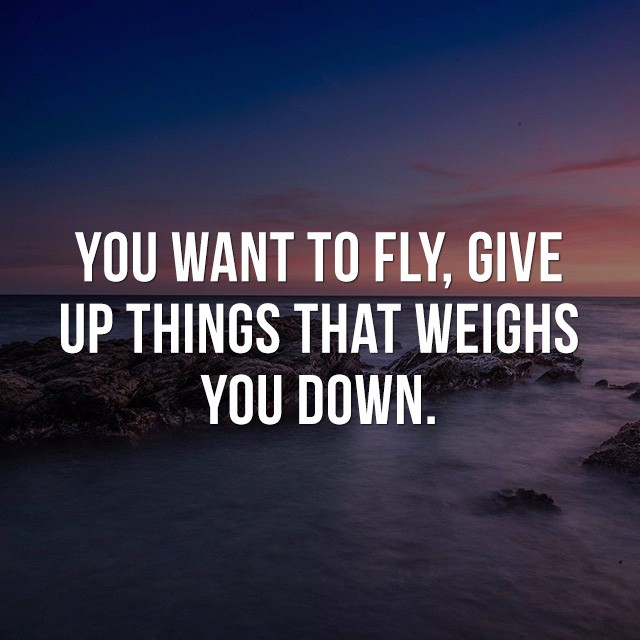 You want to fly?, give up things that weighs you down. - Great Motivational Quotes