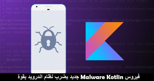 فيروس Malware Kotlin جديد يضرب نظام اندرويد بقوة