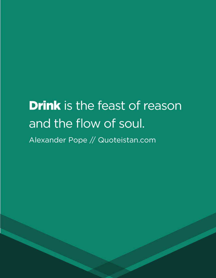 Drink is the feast of reason and the flow of soul.