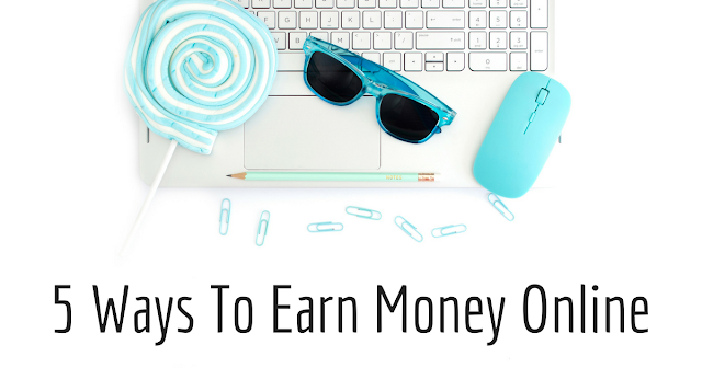 5 Ways To Earn Money Online - 5 Ways I Made Money Online And You Can Too