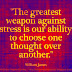 The greatest weapon against stress is our ability to choose one thought over another. ~William James
