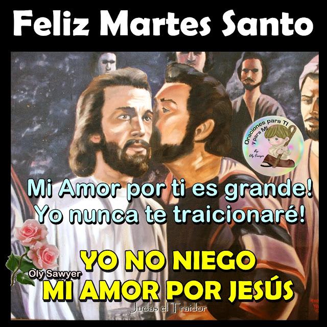 FELIZ MARTES SANTO  Mi Amor por ti es grande! Yo nunca te traicionaré!  YO NO NIEGO  MI AMOR POR JESÚS