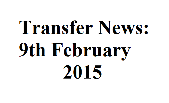 Transfer News: 9th February 2015