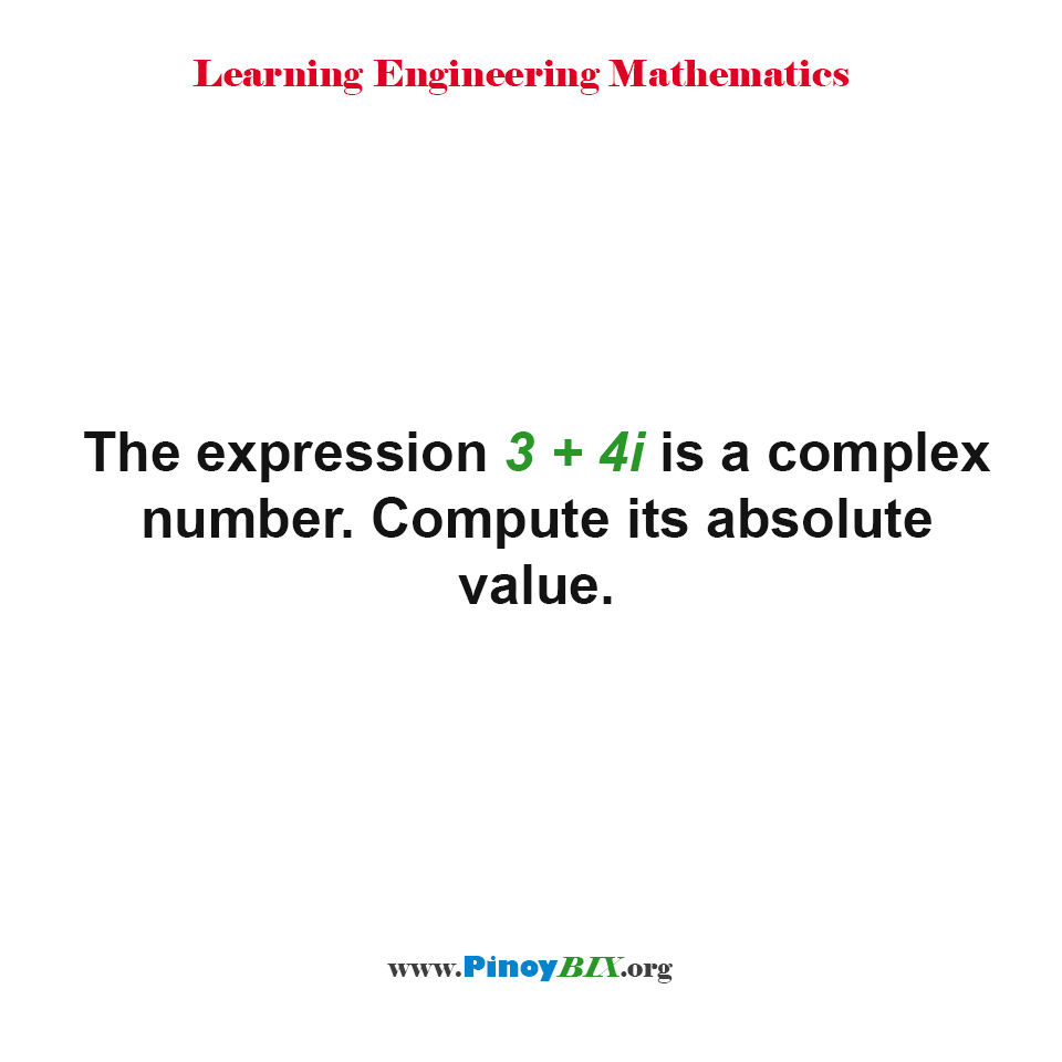 The expression 3 + 4i is a complex number. Compute its absolute value.