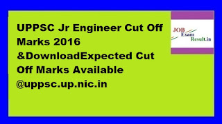 UPPSC Jr Engineer Cut Off Marks 2016 &DownloadExpected Cut Off Marks Available @uppsc.up.nic.in