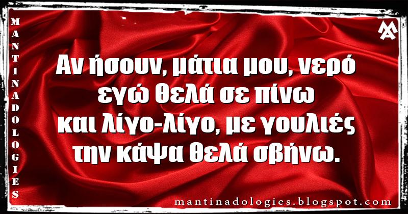 Μαντινάδα - Αν ήσουν, μάτια μου, νερό, εγώ θελά σε πίνω και λίγο-λίγο, με γουλιές, την κάψα θελά σβήνω.
