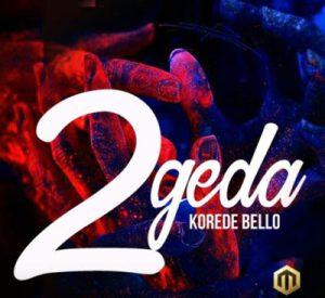 LYRICS:Korede Bello – 2geda