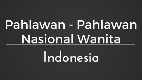 Nama dan biodata pahlawan nasional wanita di Indonesia